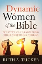 Dynamic Women of the Bible - What We Can Learn from Their Surprising Stories ebook by Ruth A. Tucker