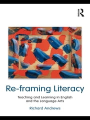 Re-framing Literacy - Teaching and Learning in English and the Language Arts ebook by Richard Andrews