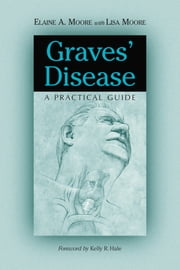 Graves' Disease: A Practical Guide ebook by Elaine A. Moore with Lisa Moore