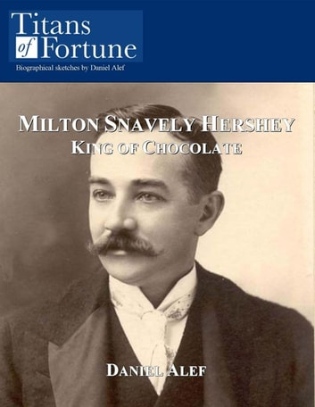 Milton Snavely Hershey: King Of Chocolate ebook by Daniel Alef