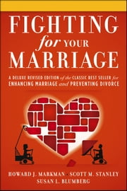 Fighting for Your Marriage - A Deluxe Revised Edition of the Classic Best-seller for Enhancing Marriage and Preventing Divorce ebook by Howard J. Markman,Scott M. Stanley,Susan L. Blumberg