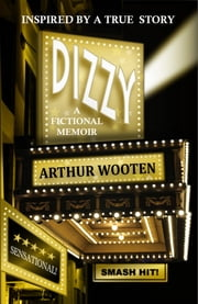 Dizzy: A Fictional Memoir ebook by Arthur Wooten