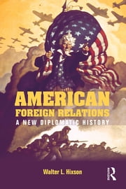 American Foreign Relations - A New Diplomatic History ebook by Walter L. Hixson