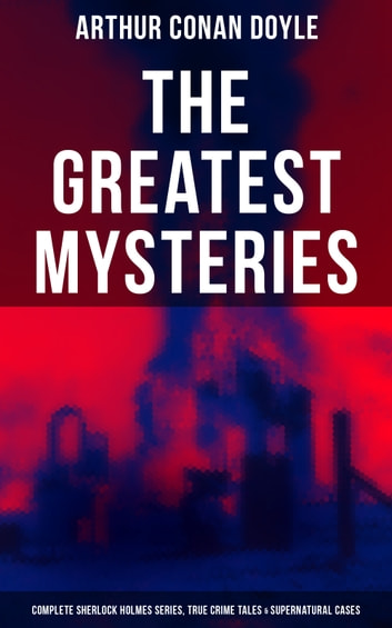 The Greatest Mysteries of Sir Arthur Conan Doyle: Complete Sherlock Holmes Series, True Crime Tales & Supernatural Cases eBook by Arthur Conan Doyle