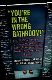 """You're in the Wrong Bathroom!"" - And 20 Other Myths and Misconceptions About Transgender and Gender Nonconforming People ebook by Laura Erickson-Schroth,Laura A. Jacobs"