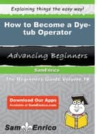 How to Become a Dye-tub Operator ebook by Irwin Gaddis