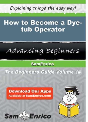 How to Become a Dye-tub Operator - How to Become a Dye-tub Operator ebook by Irwin Gaddis
