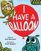 I Have a Balloon ebook by Ariel Bernstein, Scott Magoon