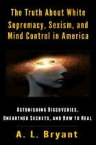 The Truth About White Supremacy, Sexism, And Mind Control in America - Astonishing Discoveries, Unearthed Secrets, And How to Heal ebook by A. L. Bryant