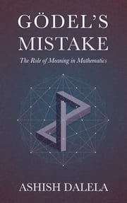 Godel's Mistake - The Role of Meaning in Mathematics ebook by Ashish Dalela