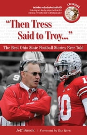 """Then Tress Said to Troy. . ."": The Best Ohio State Football Stories Ever Told ebook by Snook, Jeff"