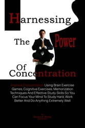 Harnessing The Power Of Concentration - Improve Concentration Using Brain Exercise Games, Cognitive Exercises, Memorization Techniques And Effective Study Skills So You Can Focus Your Mind To Study Hard, Work Better And Do Anything Extremely Well ebook by Doreen P. Ridley