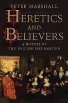 Heretics and Believers - A History of the English Reformation ebook by Peter Marshall