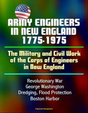 Army Engineers in New England 1775-1975: The Military and Civil Work of the Corps of Engineers in New England, Revolutionary War, George Washington, Dredging, Flood Protection, Boston Harbor ebook by Progressive Management
