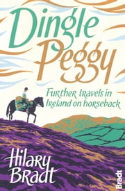 Dingle Peggy: Further travels on horseback through Ireland ebook by Hilary Bradt