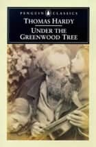 Under The Greenwood Tree ebook by Thomas Hardy