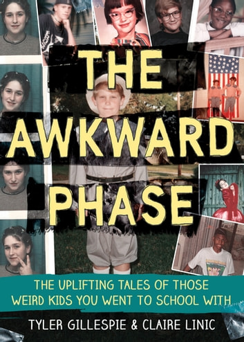 The Awkward Phase - The Uplifting Tales of Those Weird Kids You Went to School With ebook by Tyler Gillespie,Claire Linic