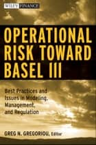 Operational Risk Toward Basel III - Best Practices and Issues in Modeling, Management, and Regulation ebook by Greg N. Gregoriou