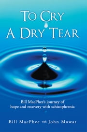 To Cry A Dry Tear - Bill MacPhee's journey of hope and recovery with schizophrenia ebook by Bill MacPhee with John Mowat