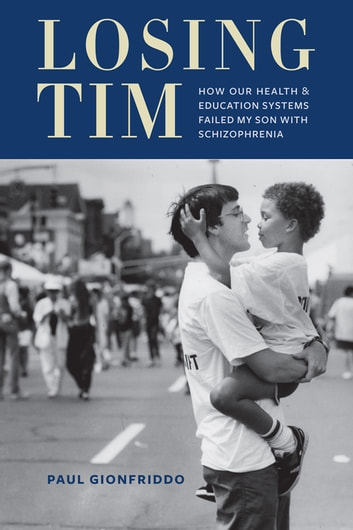Losing Tim - How Our Health and Education Systems Failed My Son with Schizophrenia ebook by Paul Gionfriddo