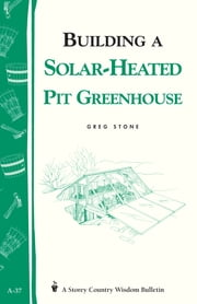 Building a Solar-Heated Pit Greenhouse - Storey's Country Wisdom Bulletin A-37 ebook by Greg Stone