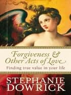 Forgiveness & Other Acts of Love eBook by Stephanie Dowrick