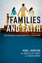 Families and Faith - How Religion is Passed Down across Generations ebook by Vern L. Bengtson, Norella M. Putney, Susan Harris