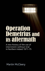 Operation Demetrius and its aftermath: A new history of the use of internment without trial in Northern Ireland 1971-75 ebook by Martin McCleery