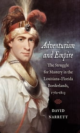 Adventurism and Empire - The Struggle for Mastery in the Louisiana-Florida Borderlands, 1762-1803 ebook by David Narrett