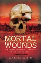 Mortal Wounds - The Human Skeleton as Evidence for Conflict in the Past ebook by Martin  Smith