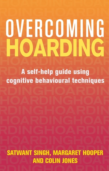 Overcoming Hoarding - A Self-Help Guide Using Cognitive Behavioural Techniques ebook by Satwant Singh,Margaret Hooper,Colin Jones