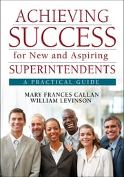 Achieving Success for New and Aspiring Superintendents - A Practical Guide ebook by Mary Frances Callan,Dr. William J. Levinson