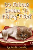 Do Felines Dream of Flying Fish? ebook by Scott Gordon