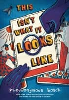 This Isn't What It Looks Like ebook by Pseudonymous Bosch