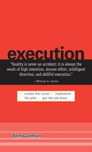 Execution: Create the Vision. Implement the Plan. Get the Job Done. ebook by Tom Gorman