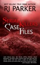 SERIAL KILLERS CASE FILES - Serial Killers True Crime Encyclopedia ebook by RJ Parker