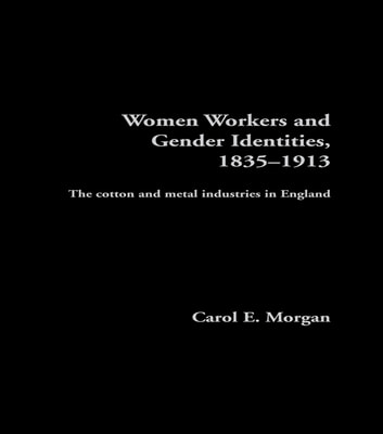 Women Workers and Gender Identities, 1835-1913 - The Cotton and Metal Industries in England ebook by Carol E. Morgan