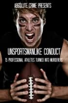 Unsportsmanlike Conduct: 15 Professional Athletes Turned Into Murderers ebook by William Webb