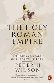 The Holy Roman Empire - A Thousand Years of Europe's History eBook by Peter H. Wilson