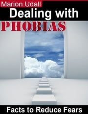 Dealing With Phobias - Facts to Reduce Fears ebook by Marion Udall