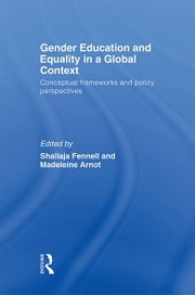 Gender Education and Equality in a Global Context - Conceptual Frameworks and Policy Perspectives ebook by Shailaja Fennell,Madeleine Arnot