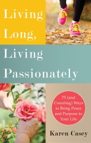 Living Long, Living Passionately - 75 (and Counting) Ways to Bring Peace and Purpose to Your Life ebook by Karen Casey
