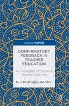 Confirmatory Feedback in Teacher Education - An Instigator of Student Teacher Learning ebook by Nur Kurtoglu-Hooton