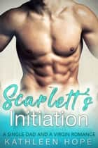 Scarlett's Initiation - A Single Dad and a Virgin Romance ebook by Kathleen Hope