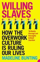 Willing Slaves: How the Overwork Culture is Ruling Our Lives eBook by Madeleine Bunting