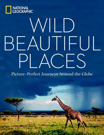 Wild, Beautiful Places - Picture-Perfect Journeys Around the Globe eBook by National Geographic