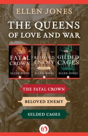 The Queens of Love and War - The Fatal Crown, Beloved Enemy, and Gilded Cages ebook by Ellen Jones