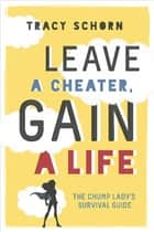 Leave a Cheater, Gain a Life - The Chump Lady's Survival Guide ebook by Tracy Schorn