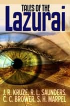 Tales of the Lazurai - Short Story Fiction Anthology ebook by C. C. Brower, J. R. Kruze, S. H. Marpel,...