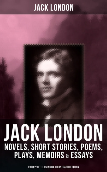 JACK LONDON: Novels, Short Stories, Poems, Plays, Memoirs & Essays (Over 250 Titles in One Illustrated Edition) - The Call of the Wild, The Sea-Wolf, White Fang, The Iron Heel, The Scarlet Plague, A Son of the Sun, Son of the Wolf, South Sea Tales, Children of the Frost, John Barleycorn, The War of the Classes… eBook by Jack London